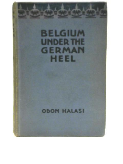 Belgium Under the German Heel By Odon Halasi