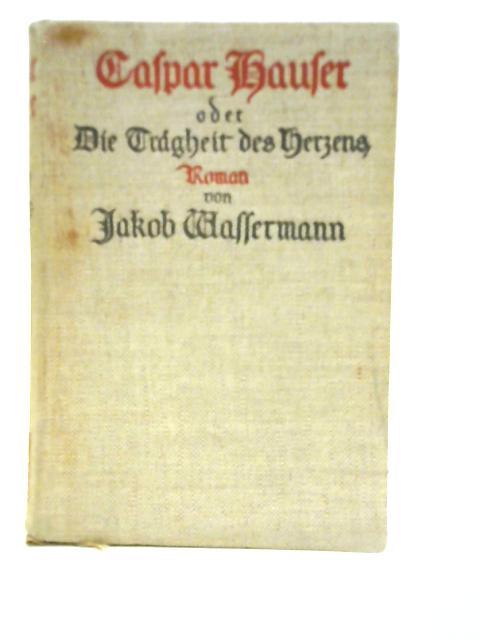 Caspar Hauser oder Die Tragheit des Herzens By Jakob Wassermann