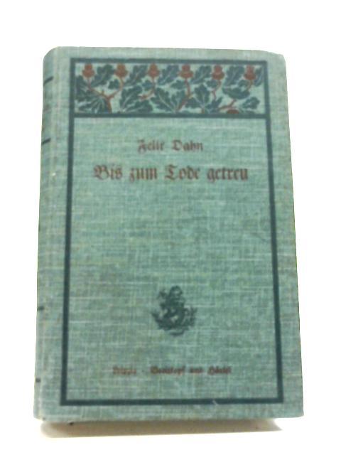 Bis Zum Tode Getreu, Erzahlung Aus Der Zeit Karls Des Grossen By Felix Dahn