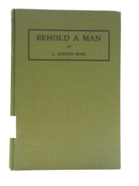 Behold a Man By L Addison Bone