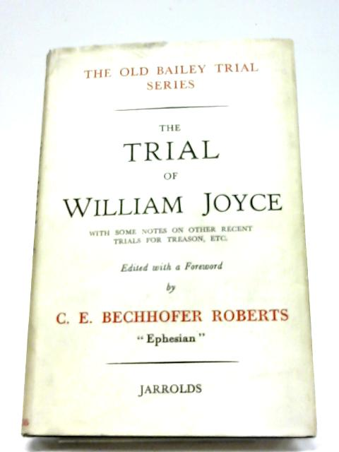 The Trial Of William Joyce With Some Notes On Other Recent Trials For Treason By C. E. Bechhofer Roberts