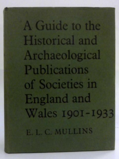 Guide to the Historical and Archaeological Publications of Societies in England and Wales, 1901-33 By Edward L. C. Mullins