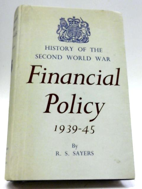 Financial Policy, 1939-45 (History of The Second World War, United Kingdom Civil Series, General Series) By Richard Sidney Sayers