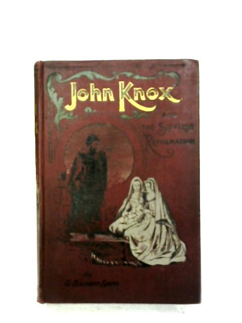John Knox And The Scottish Reformation By G. Barnett Smith