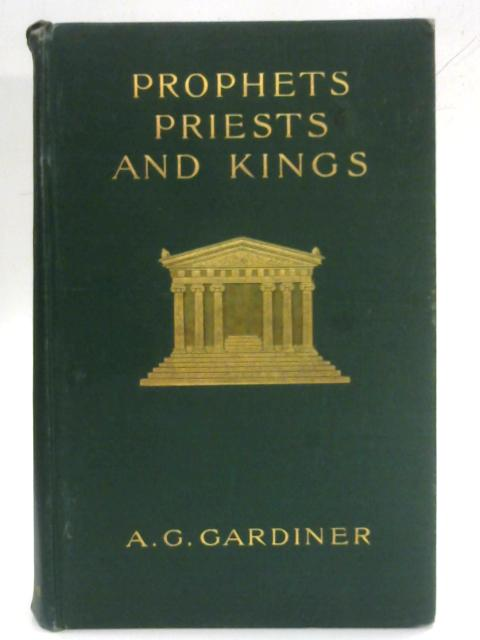 Prophets, Priests and Kings By A.G. Gardiner