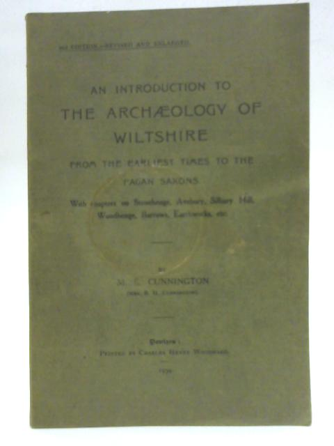 An Introduction to the Archaeology of Wiltshire from the Earliest Times to the Pagan Saxons: With Chapters on Stonehenge, Avebury, Silbury Hill, Woodhenge, Barrows, Earthworks, etc By M. E Cunnington