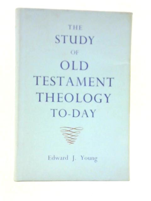 The Study of Old Testament Theology To-day By E.J. Young