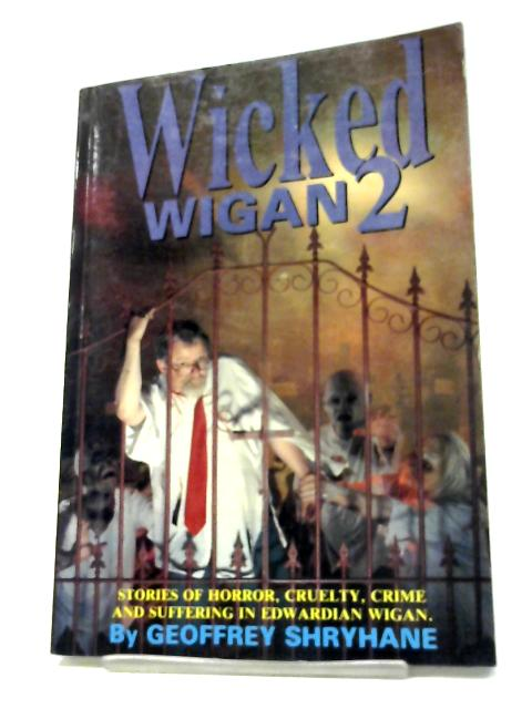Wicked Wigan: v. 2: Stories of Horror, Cruelty, Crime and Suffering in Edwardian Wigan By Geoffrey Shryhane