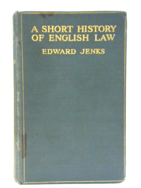 A Short History of English Law : From the Earliest Times to the End of the Year 1911 By Edward Jenks
