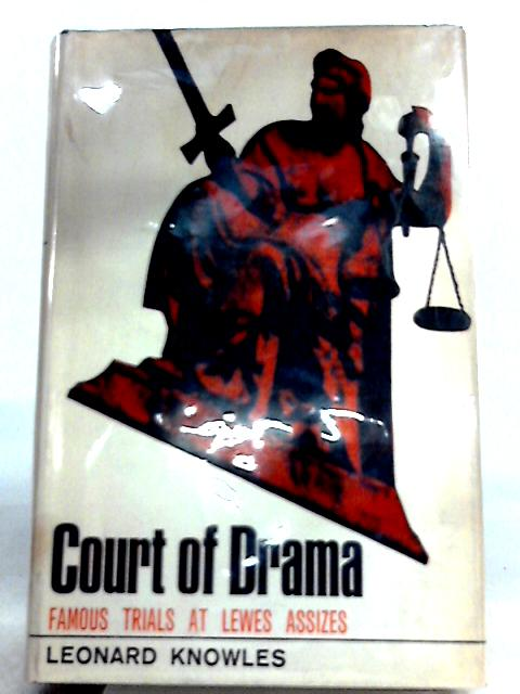 Court of Drama: Famous Trials at Lewes Assizes By Leonard Knowles