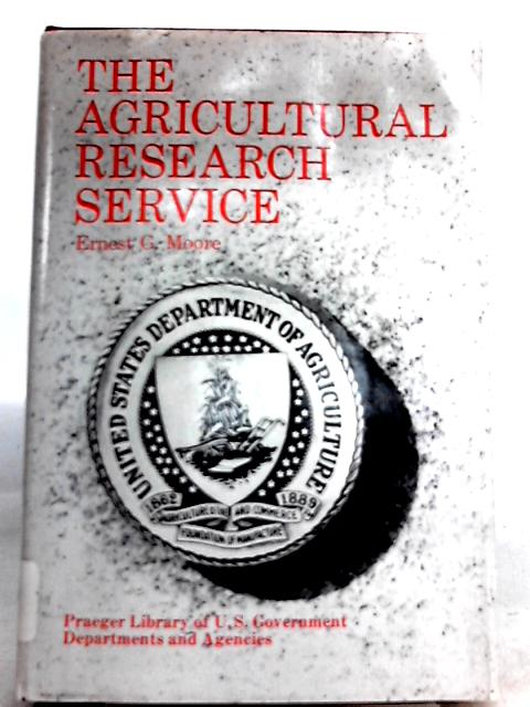 The Agricultural Research Service by Ernest G. Moore