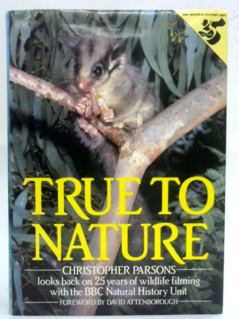 True to Nature: Christopher Parsons looks back on 25 years of wildlife filming with the BBC Natural History Unit By Christopher Parsons