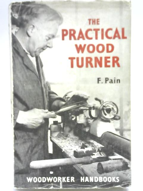 The Practical Wood Turner: Use of Gouge and Chisel, Face-Plate Turning, Chucking, Parting, Boring, Special Work, etc (Woodworker handbooks) By F Pain