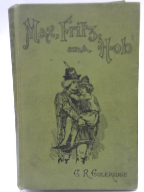 Max, Fritz and Hob: A tale of adventure By C R Coleridge