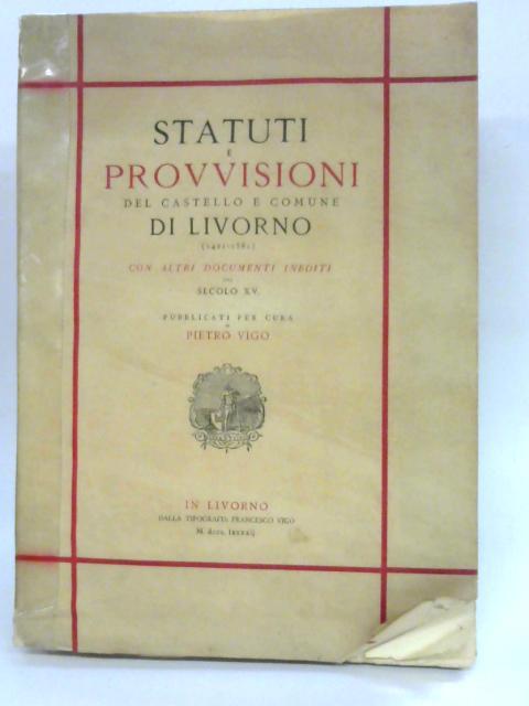 Statuti E Provvisioni Del Castello E Comune Di Livorno (1421-1581): Con Altri Documenti Inediti Del Secolo XV. By Anon