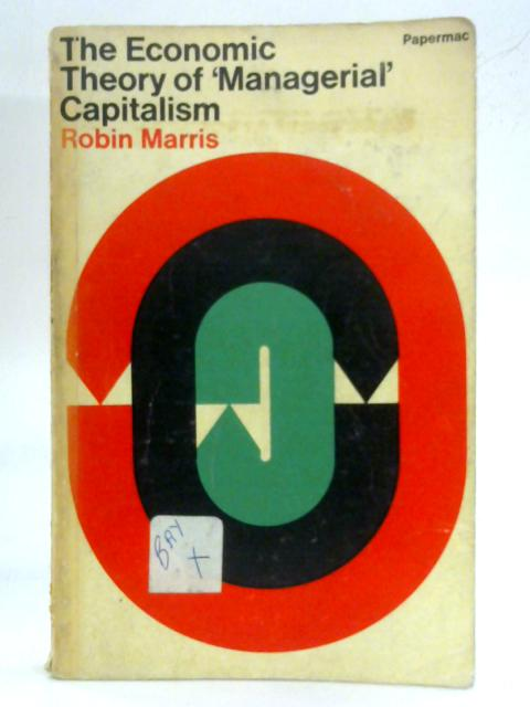 The Economic Theory of 'Managerial' Capitalism by Robin Marris