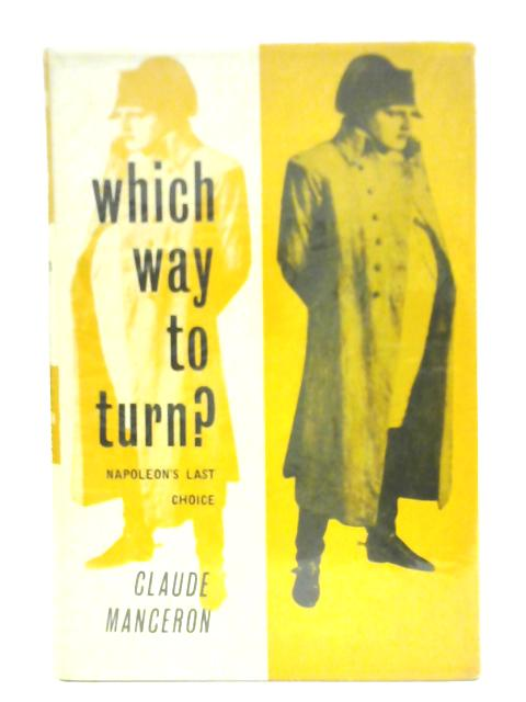 Which Way To Turn Napoleon's Last Choice By Claude Manceron