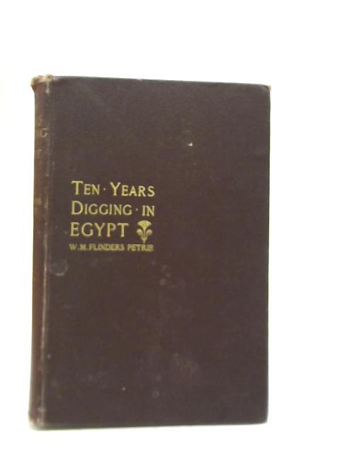 Ten Years Digging in Egypt 1881-1891 By W. M. Flinders Petrie