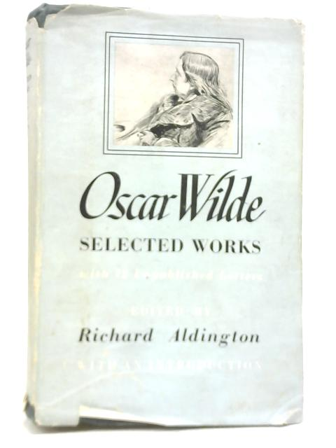 Oscar Wilde Selected Works with 12 Unpublished Letters By Richard Aldington