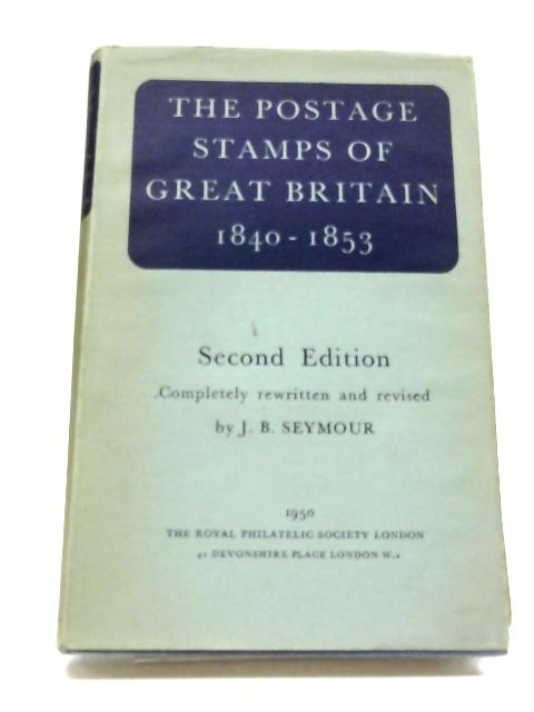 The Postage Stamps of Great Britain Part One: The Line-Engraved Issues 1840 to 1853 by J.B. Seymour