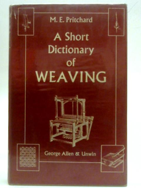 A Short Dictionary Of Weaving Including Some Spinning, Dyeing And Textile Terms And A Beginner's Guide To Weaving And Dyeing By M E Pritchard