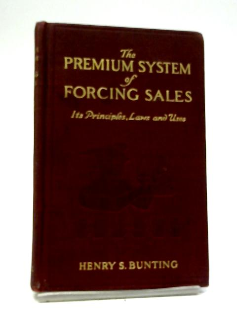 The Premium System of Forcing Sales: Its Principles, Laws And Uses by Henry Stanhope Bunting