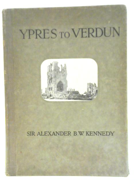 Ypres to Verdun: A Collection of Photographs of the War Areas in France & Flanders By A.B.W Kennedy