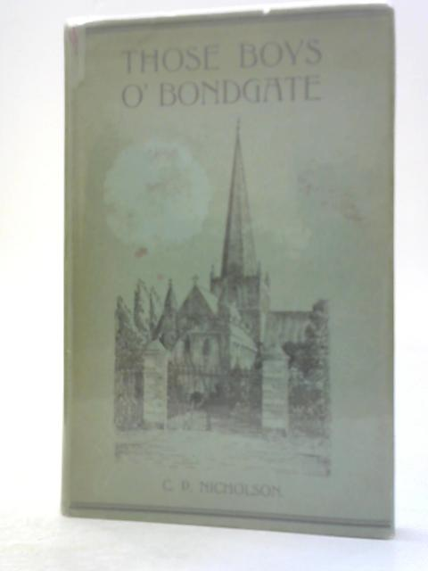 THOSE BOYS O' BONDGATE, AND OTHER CONTRIBUTIONS TO THE STORY OF DARLINGTON AND NEIGHBOURHOOD. by C.P. Nicholson