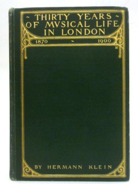 Thirty Years Of Musical Life In London: 1870-1900 by Hermann Klein