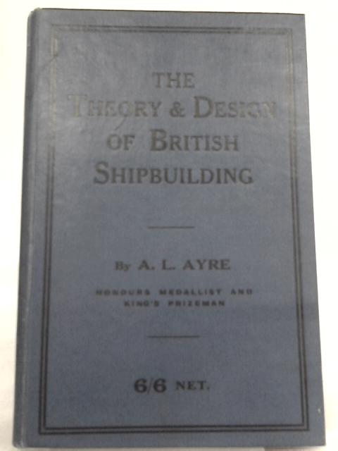 The Theory and Design of British Shipbuilding by A. L. Ayre