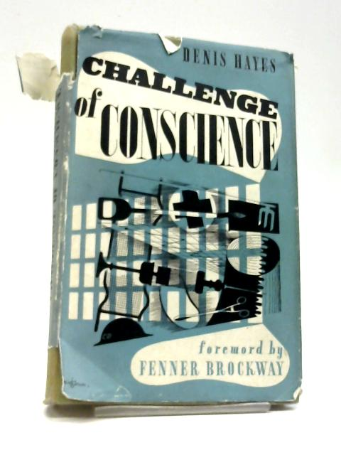 Challenge of Conscience; The Story of The Conscientious Objectors of 1939-1949. Foreword by Fenner Brockway by Denis Hayes