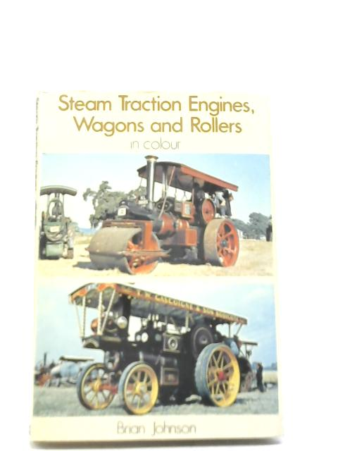 Steam Traction Engines, Wagons and Rollers in Colour By Brian Johnson