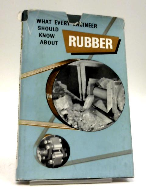 What Every Engineer Should Know About Rubber by W J S Naunton