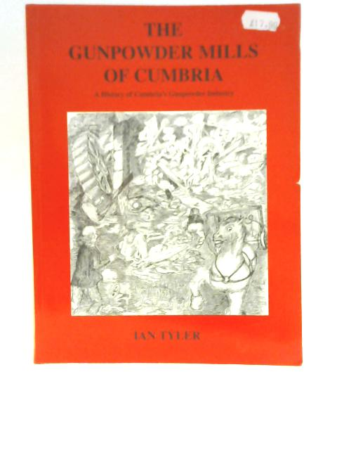 The Gunpowder Mills of Cumbria: A History of Cumbria's Gunpowder Industry By Ian Tyler
