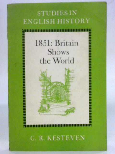 1851: Britain shows the world (Studies in English history) By G.R. Kesteven