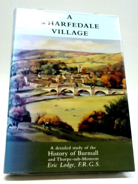 A Wharfedale Village; Being a Detailed Study of the History of Burnsall and Thorpe-sub-Montem From the Earliest Times. By Eric Lodge