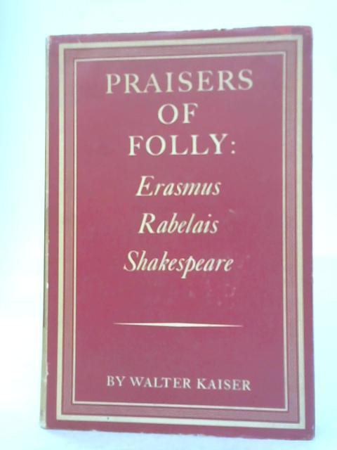 Praisers of folly: Erasmus,Rabelais,Shakespeare (Harvard studies in comparative literature) by Walter Kaiser