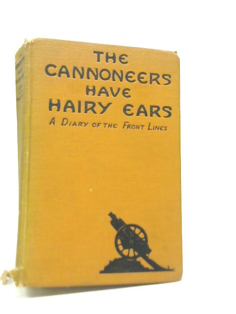 The Cannoneers Have Hairy Ears; A Diary of the Front Lines By Anon