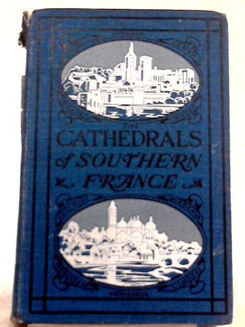 Cathedrals of Southern France By T. Francis Bumpus