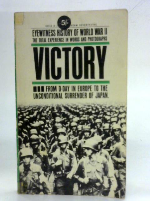 Eyewitness History of World War II - Victory - From D-Day in Europe to the Unconditional Surrender of Japan By Abraham Rothberg