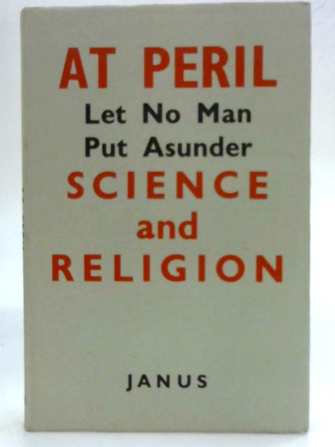 At Peril: Let No Man Put Asunder Science and Religion By Janus