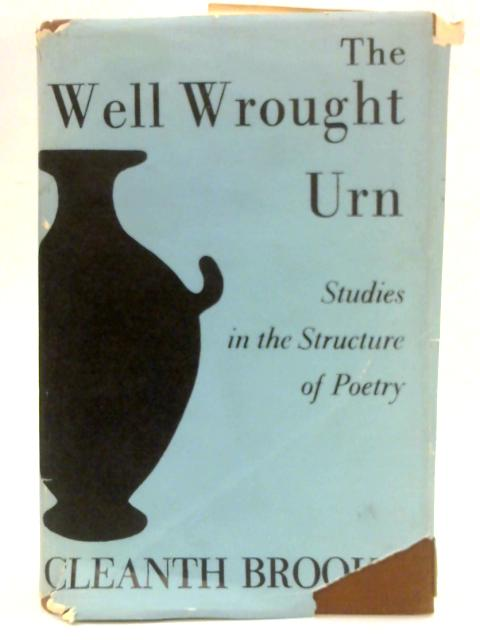 The Well Wrought Urn: Studies in the Structure of Poetry By Cleanth Brooks