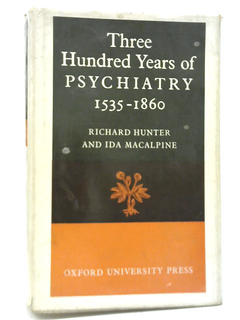 Three Hundred Years of Psychiatry 1535-1860 By R Hunter & Ida Macalpine