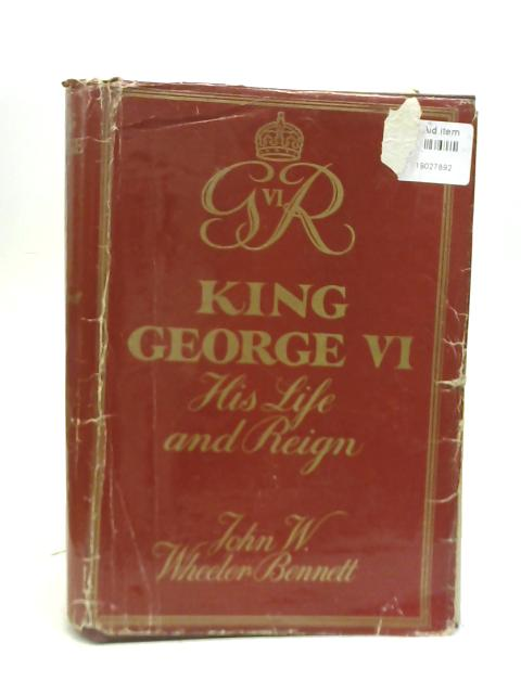 King George VI. His Life and Reign By John W. Wheeler-Bennett