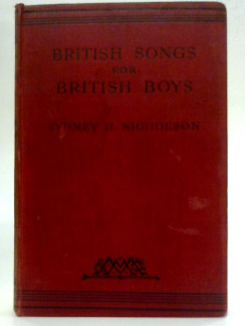 British Songs for British Boys - A Collection of One Hundred National Songs Designed for the Use of Boys in Schools and Choirs By Sydney H Nicholson