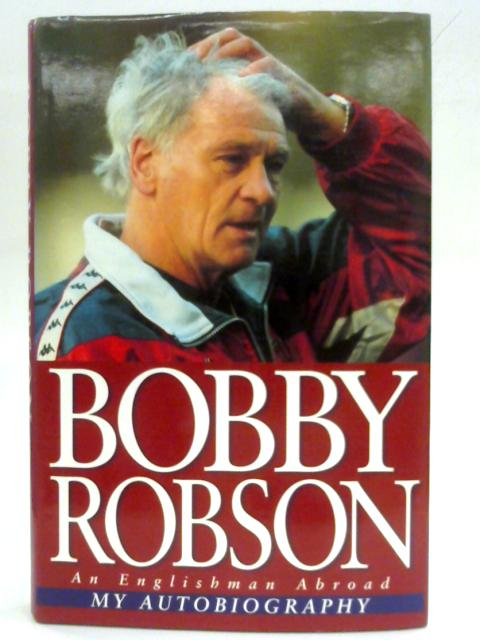 An Englishman Abroad: My Autobiography By Bobby Robson