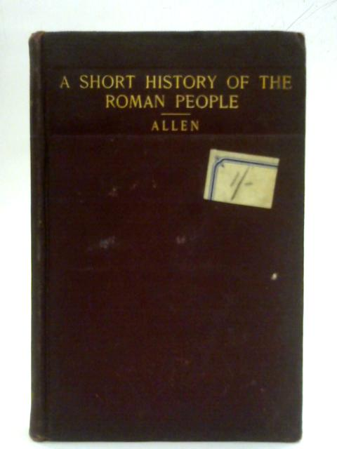 Ancient History for Colleges and High Schools. Part II: A short History of The Roman People By William F Allen