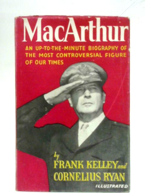 Macarthur: A Biography by Frank Kelley and Cornelius Ryan