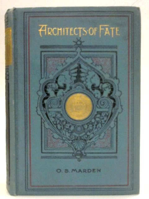 Architects of Fate or Steps to Success and Power: A Book designed to inspre youth to Character Building, Self-Culture, and Noble Achievement by Orison Swett Marden