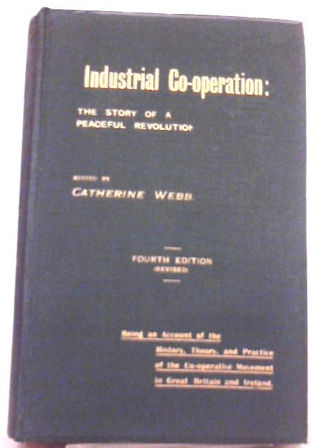 Industrial Co-operation: The Story of a Peaceful Revolution By C. Webb